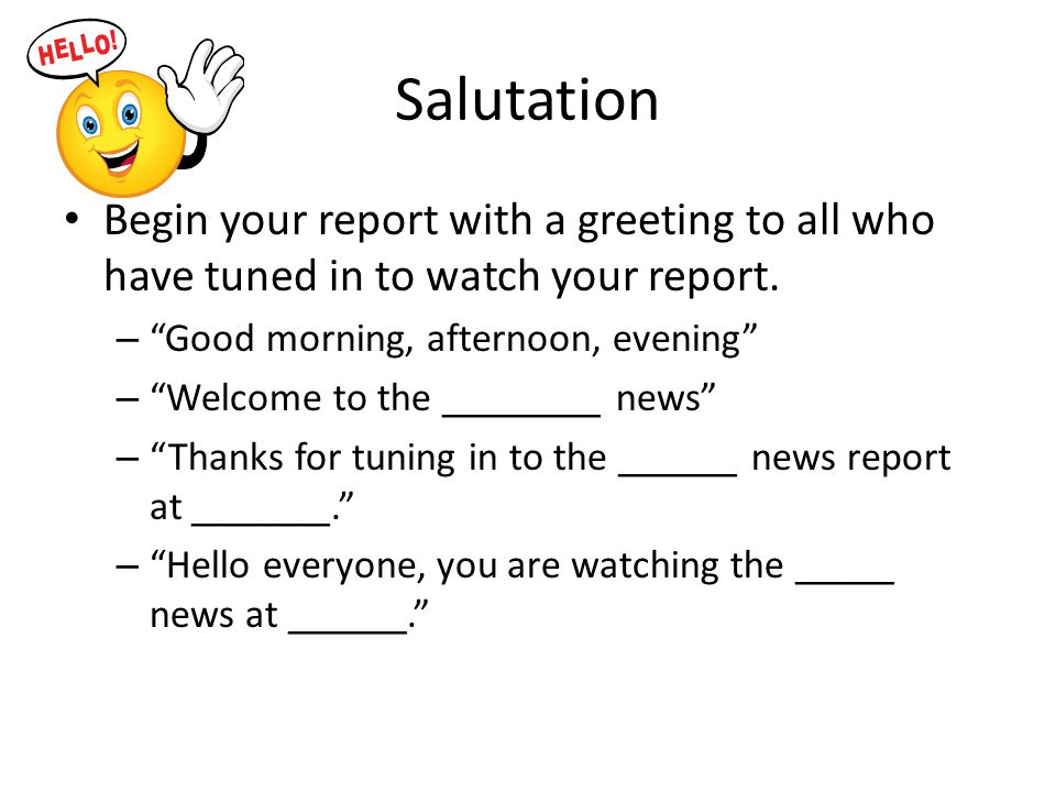 Salutation Begin your report with a greeting to all who have tuned in to watch your report.