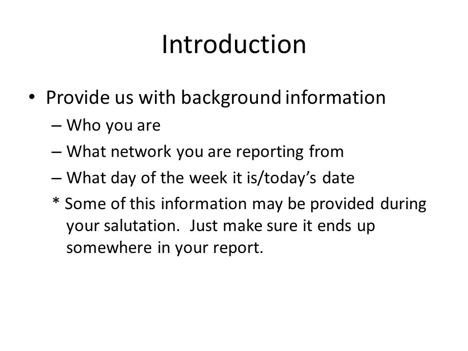 Introduction Provide us with background information – Who you are – What network you are reporting from – What day of the week it is/todays date * Some of this information may be provided during your salutation.