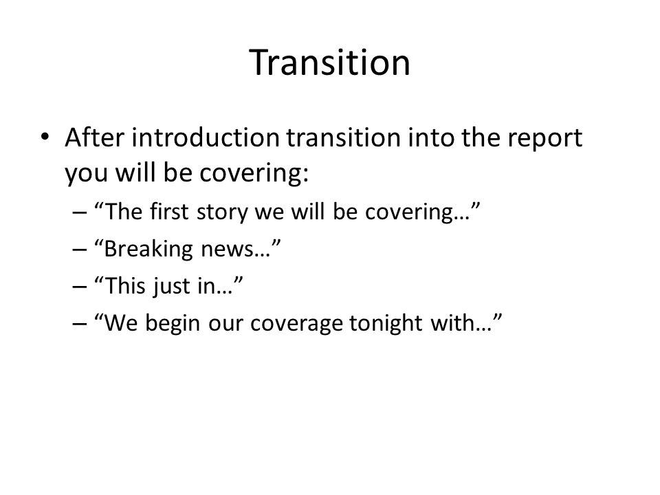 Transition After introduction transition into the report you will be covering: – The first story we will be covering… – Breaking news… – This just in… – We begin our coverage tonight with…
