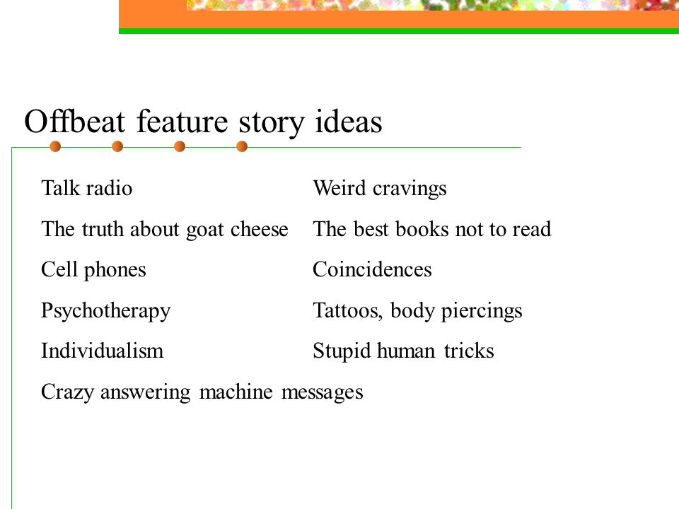 Offbeat feature story ideas Talk radioWeird cravings The truth about goat cheeseThe best books not to read Cell phonesCoincidences PsychotherapyTattoos, body piercings IndividualismStupid human tricks Crazy answering machine messages
