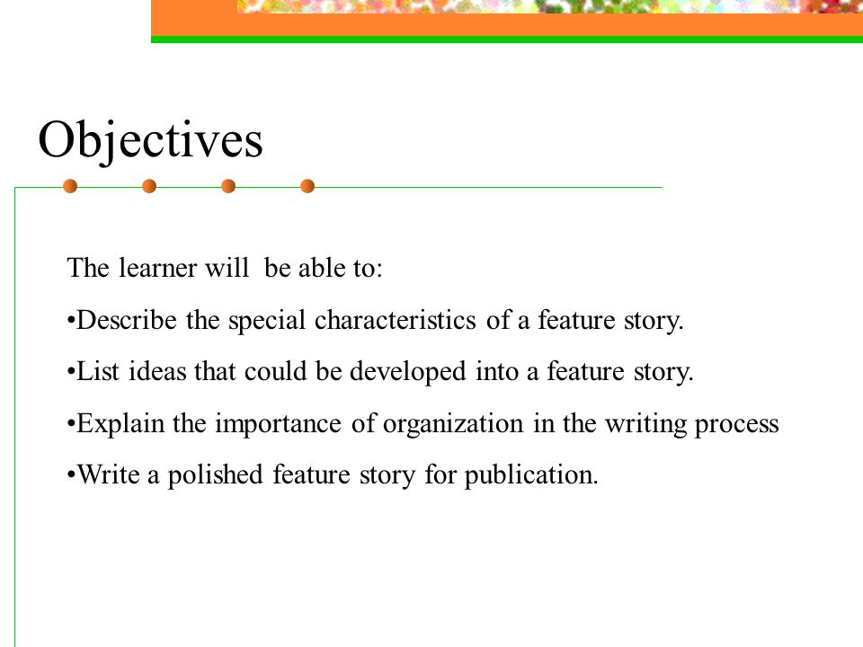 Objectives The learner will be able to: Describe the special characteristics of a feature story.