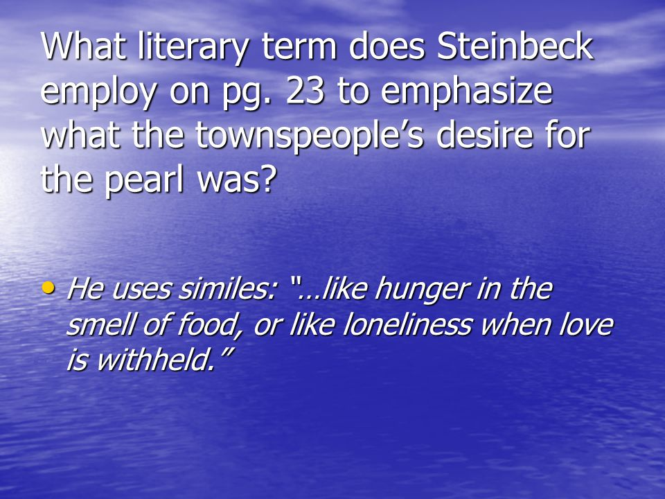 What literary term does Steinbeck employ on pg. 23 to emphasize what the townspeoples desire for the pearl was? He uses similes: …like hunger in the s