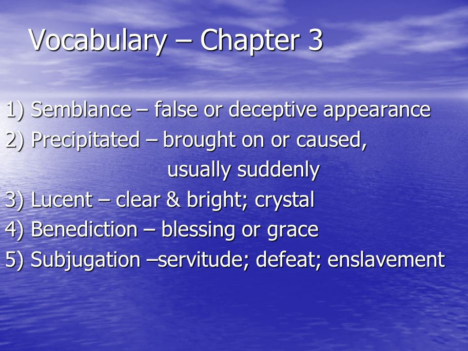 Vocabulary – Chapter 3 1) Semblance – false or deceptive appearance 2) Precipitated – brought on or caused, usually suddenly usually suddenly 3) Lucen