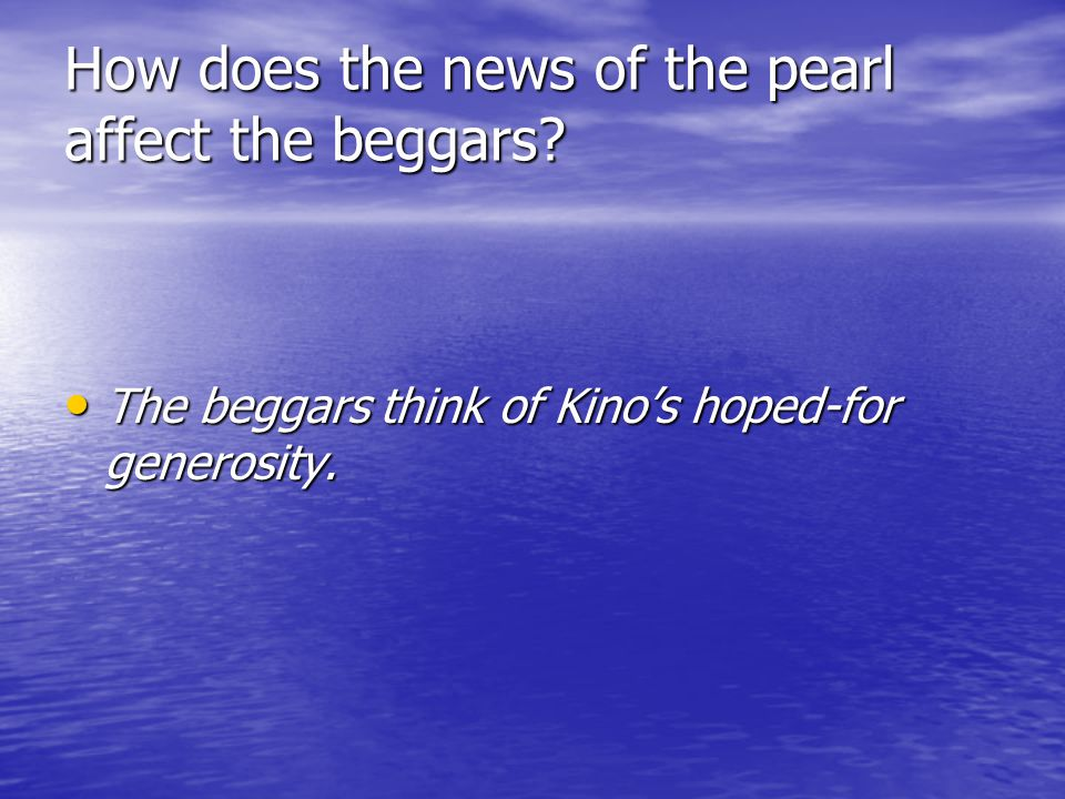 How does the news of the pearl affect the beggars? The beggars think of Kinos hoped-for generosity. The beggars think of Kinos hoped-for generosity.