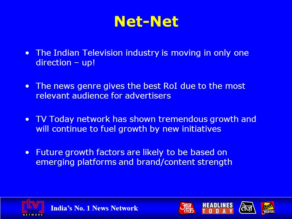 Indias No. 1 News Network Net-Net The Indian Television industry is moving in only one direction – up! The news genre gives the best RoI due to the mo