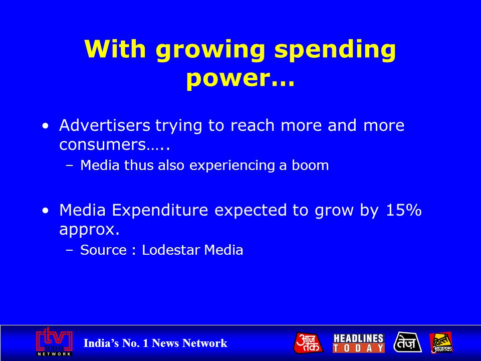 Indias No. 1 News Network With growing spending power… Advertisers trying to reach more and more consumers….. –Media thus also experiencing a boom Med