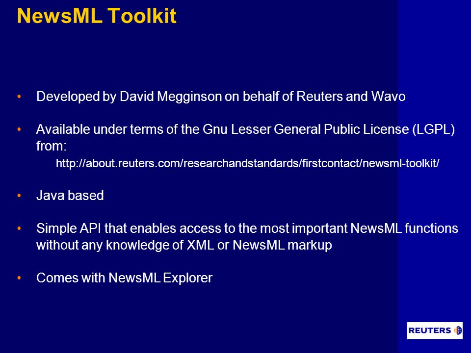 NewsML Toolkit Developed by David Megginson on behalf of Reuters and Wavo Available under terms of the Gnu Lesser General Public License (LGPL) from: http://about.reuters.com/researchandstandards/firstcontact/newsml-toolkit/ Java based Simple API that enables access to the most important NewsML functions without any knowledge of XML or NewsML markup Comes with NewsML Explorer