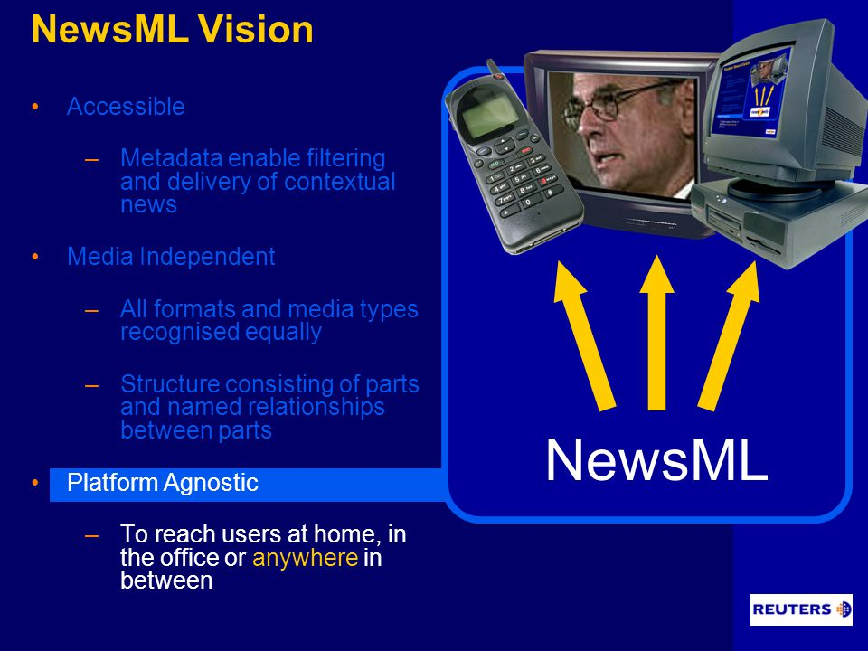 NewsML Vision Accessible –Metadata enable filtering and delivery of contextual news Media Independent –All formats and media types recognised equally –Structure consisting of parts and named relationships between parts Platform Agnostic –To reach users at home, in the office or anywhere in between NewsML