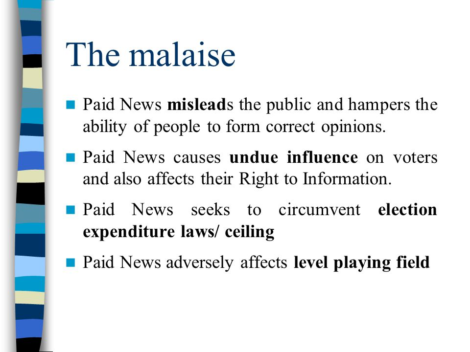 The malaise Paid News misleads the public and hampers the ability of people to form correct opinions. Paid News causes undue influence on voters and a