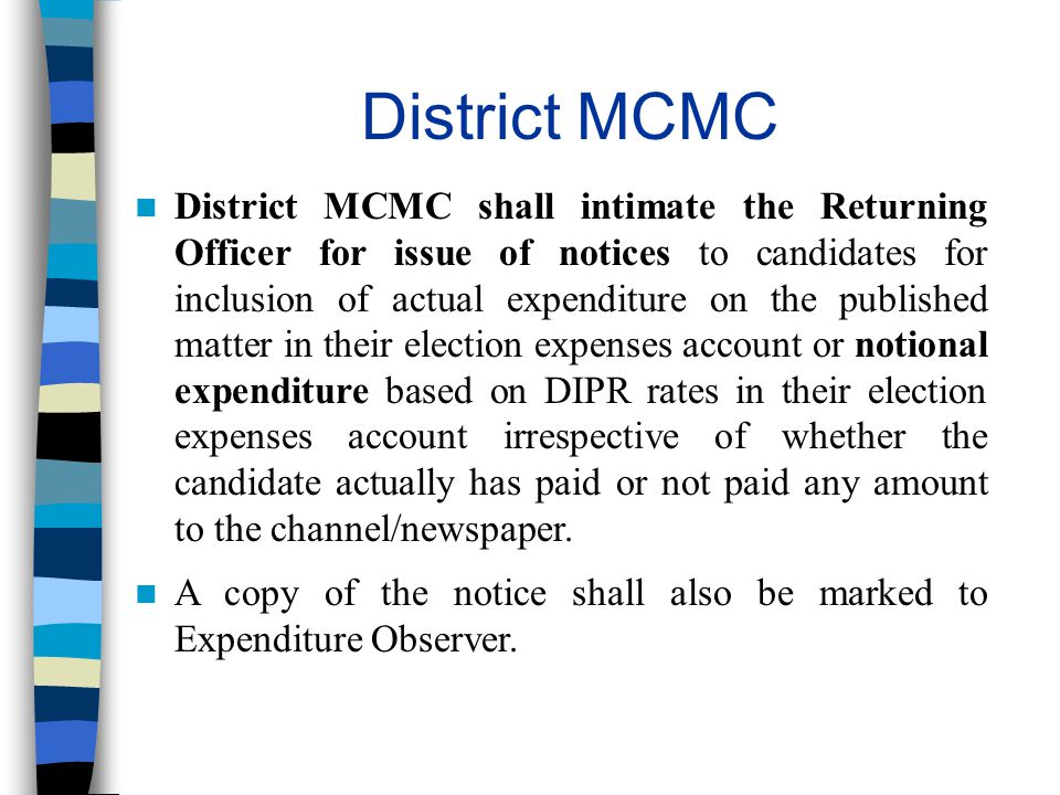District MCMC District MCMC shall intimate the Returning Officer for issue of notices to candidates for inclusion of actual expenditure on the published matter in their election expenses account or notional expenditure based on DIPR rates in their election expenses account irrespective of whether the candidate actually has paid or not paid any amount to the channel/newspaper.