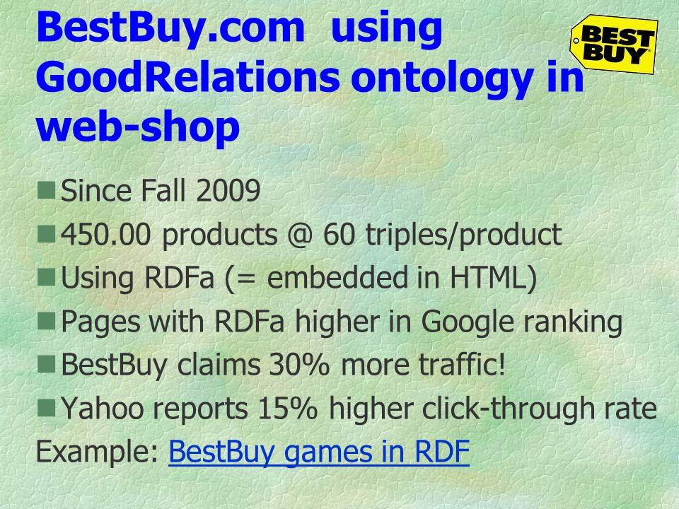 BestBuy.com using GoodRelations ontology in web-shop Since Fall 2009 450.00 products @ 60 triples/product Using RDFa (= embedded in HTML) Pages with R