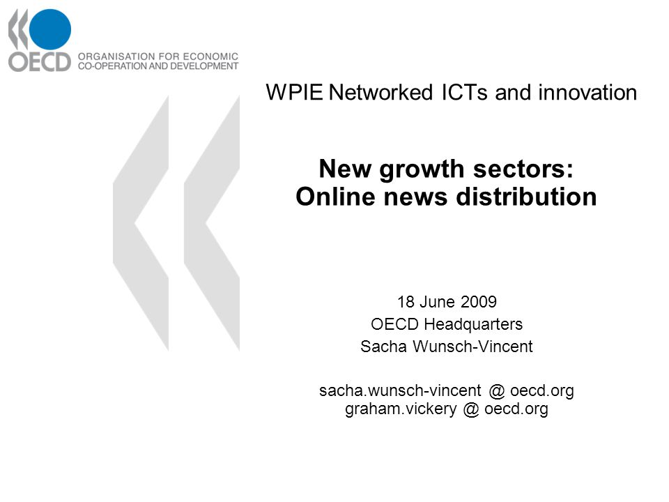 WPIE Networked ICTs and innovation New growth sectors: Online news distribution 18 June 2009 OECD Headquarters Sacha Wunsch-Vincent sacha.wunsch-vincent @ oecd.org graham.vickery @ oecd.org