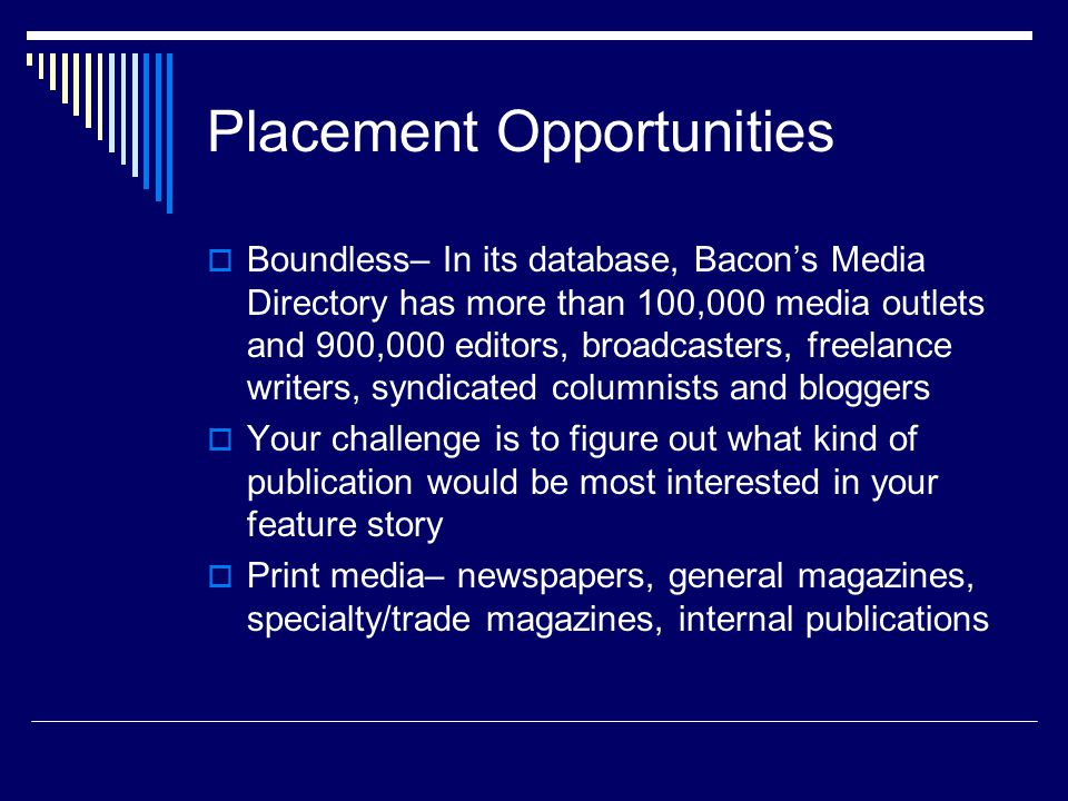 Placement Opportunities Boundless– In its database, Bacons Media Directory has more than 100,000 media outlets and 900,000 editors, broadcasters, freelance writers, syndicated columnists and bloggers Your challenge is to figure out what kind of publication would be most interested in your feature story Print media– newspapers, general magazines, specialty/trade magazines, internal publications