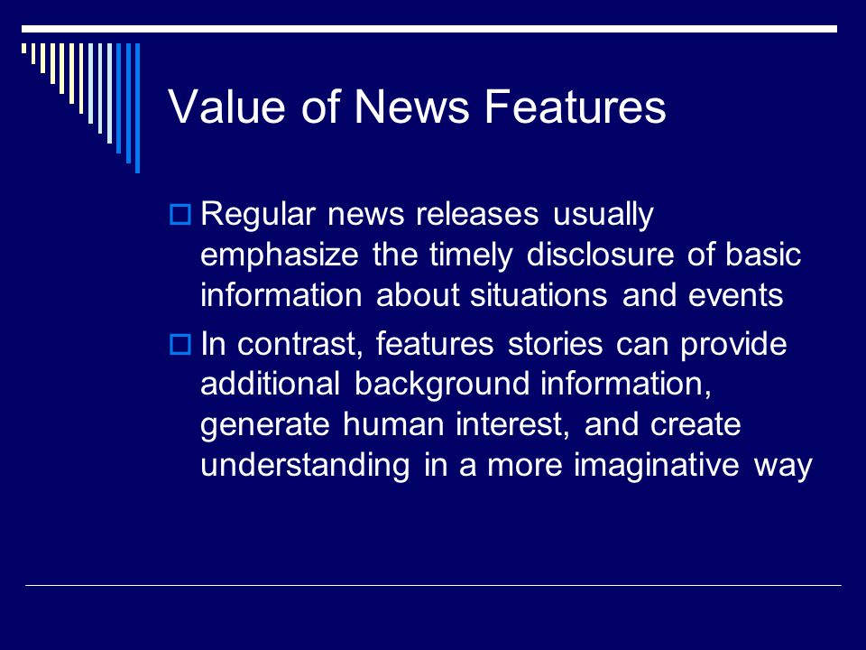 Value of News Features Regular news releases usually emphasize the timely disclosure of basic information about situations and events In contrast, features stories can provide additional background information, generate human interest, and create understanding in a more imaginative way
