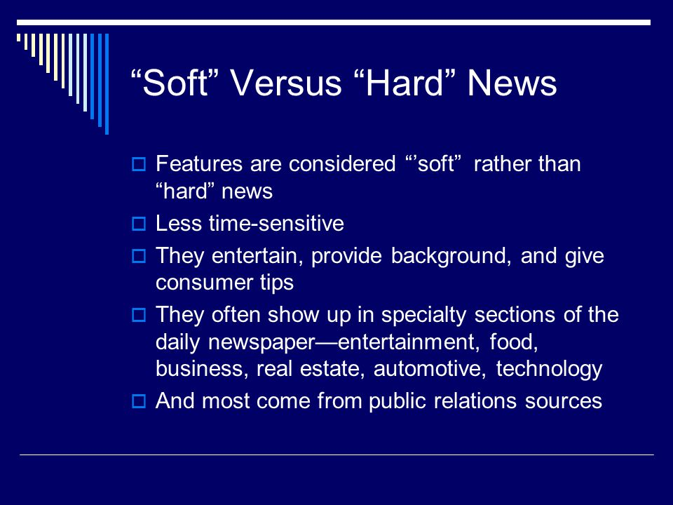 Soft Versus Hard News Features are considered soft rather than hard news Less time-sensitive They entertain, provide background, and give consumer tips They often show up in specialty sections of the daily newspaperentertainment, food, business, real estate, automotive, technology And most come from public relations sources
