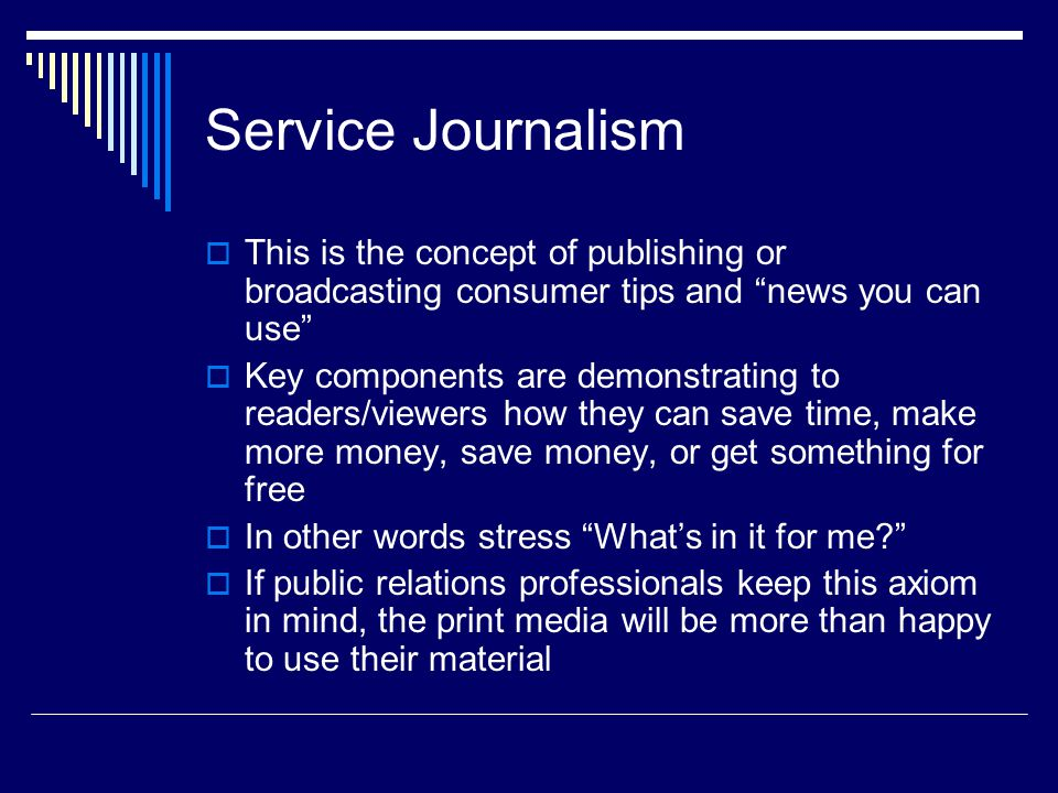 Service Journalism This is the concept of publishing or broadcasting consumer tips and news you can use Key components are demonstrating to readers/vi