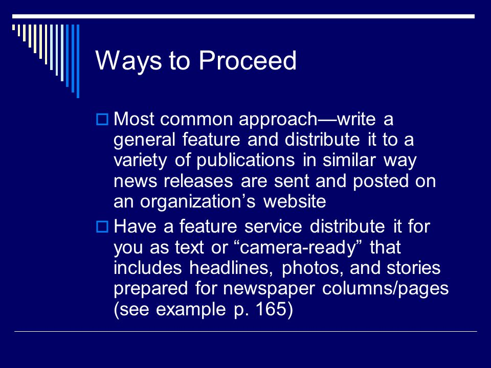 Ways to Proceed Most common approachwrite a general feature and distribute it to a variety of publications in similar way news releases are sent and posted on an organizations website Have a feature service distribute it for you as text or camera-ready that includes headlines, photos, and stories prepared for newspaper columns/pages (see example p.