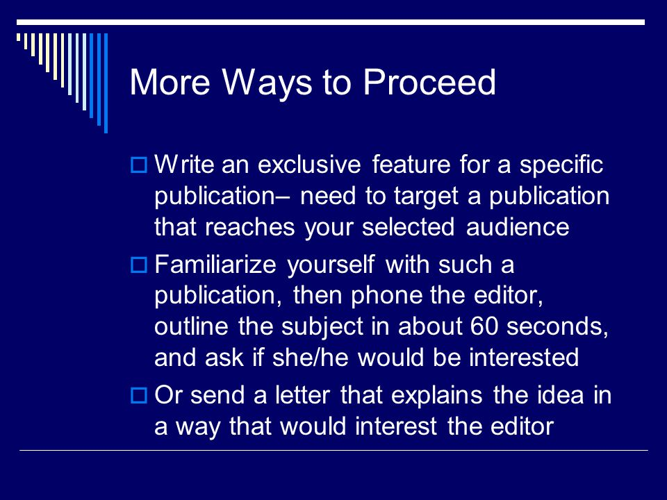 More Ways to Proceed Write an exclusive feature for a specific publication– need to target a publication that reaches your selected audience Familiarize yourself with such a publication, then phone the editor, outline the subject in about 60 seconds, and ask if she/he would be interested Or send a letter that explains the idea in a way that would interest the editor