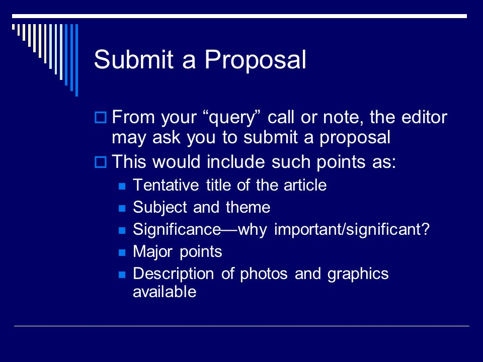 Submit a Proposal From your query call or note, the editor may ask you to submit a proposal This would include such points as: Tentative title of the article Subject and theme Significancewhy important/significant.