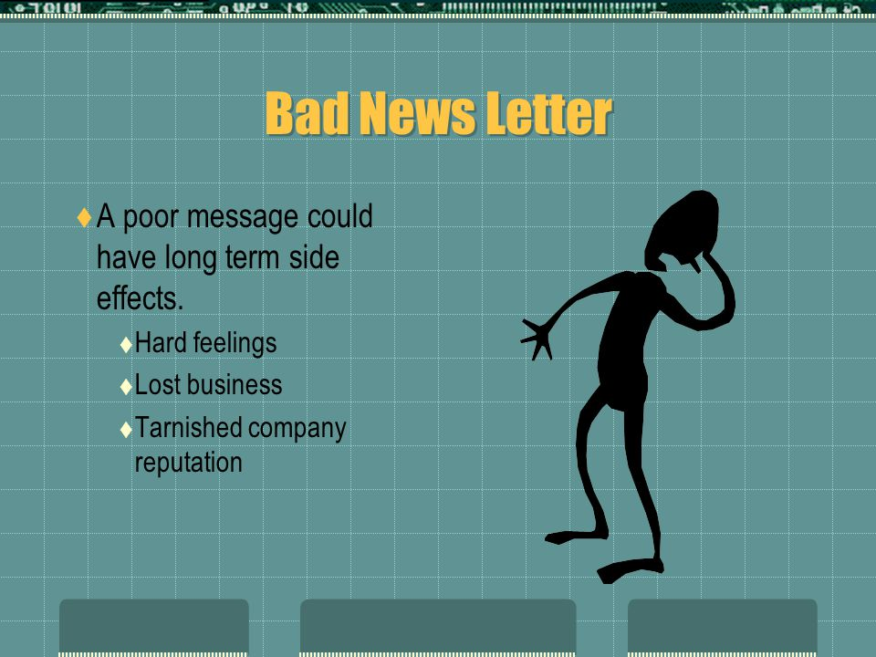 Bad News Letter A poor message could have long term side effects. Hard feelings Lost business Tarnished company reputation