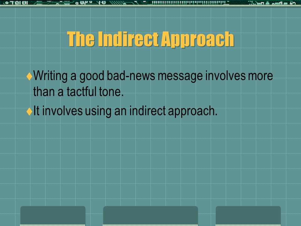The Indirect Approach Writing a good bad-news message involves more than a tactful tone. It involves using an indirect approach.
