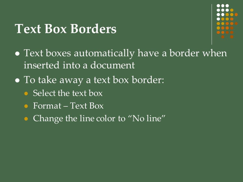 Text Box Borders Text boxes automatically have a border when inserted into a document To take away a text box border: Select the text box Format – Tex