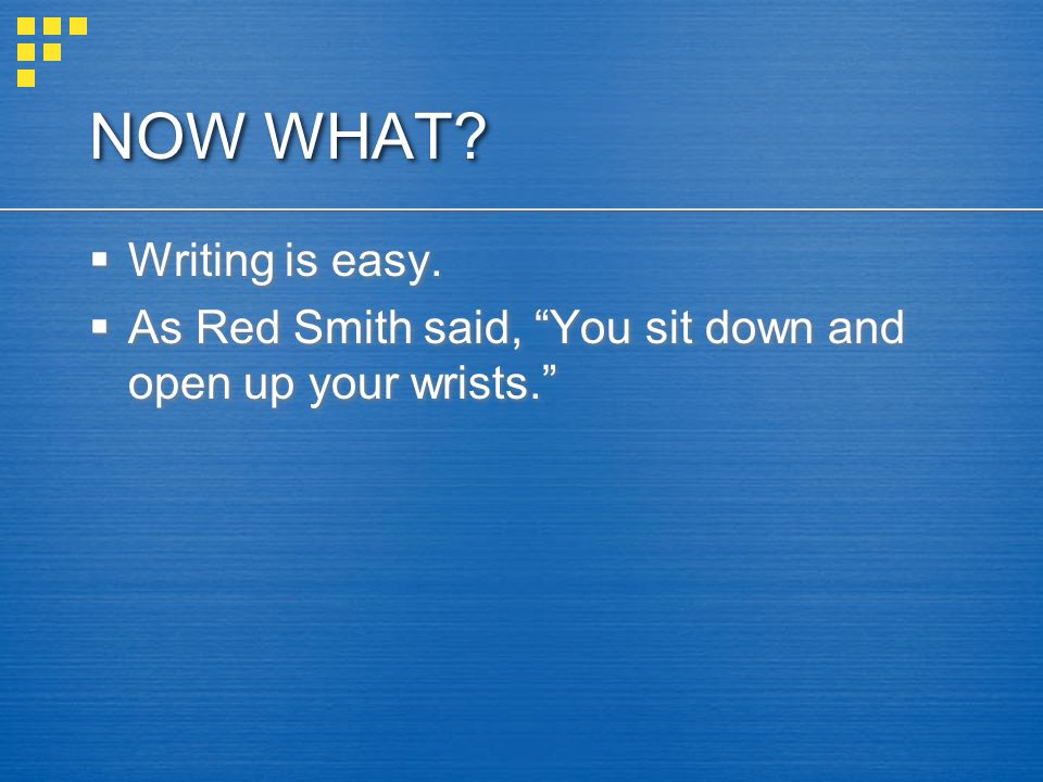 NOW WHAT.Writing is easy. As Red Smith said, You sit down and open up your wrists.