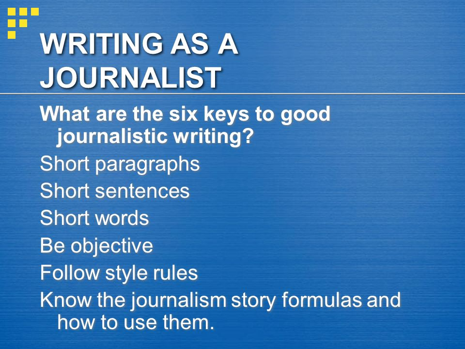 WRITING AS A JOURNALIST What are the six keys to good journalistic writing.