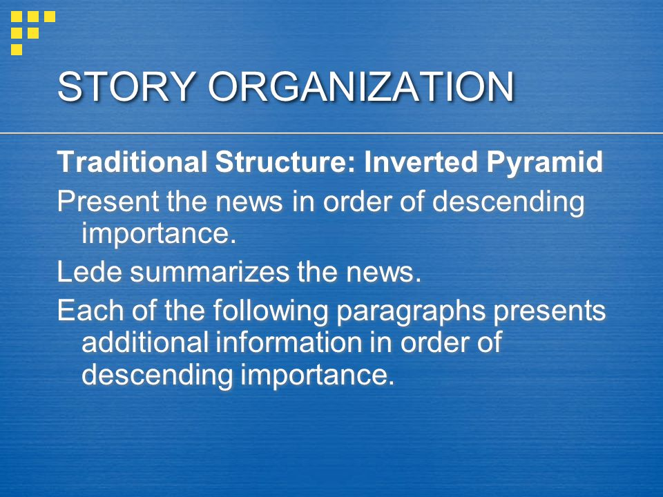 STORY ORGANIZATION Traditional Structure: Inverted Pyramid Present the news in order of descending importance.