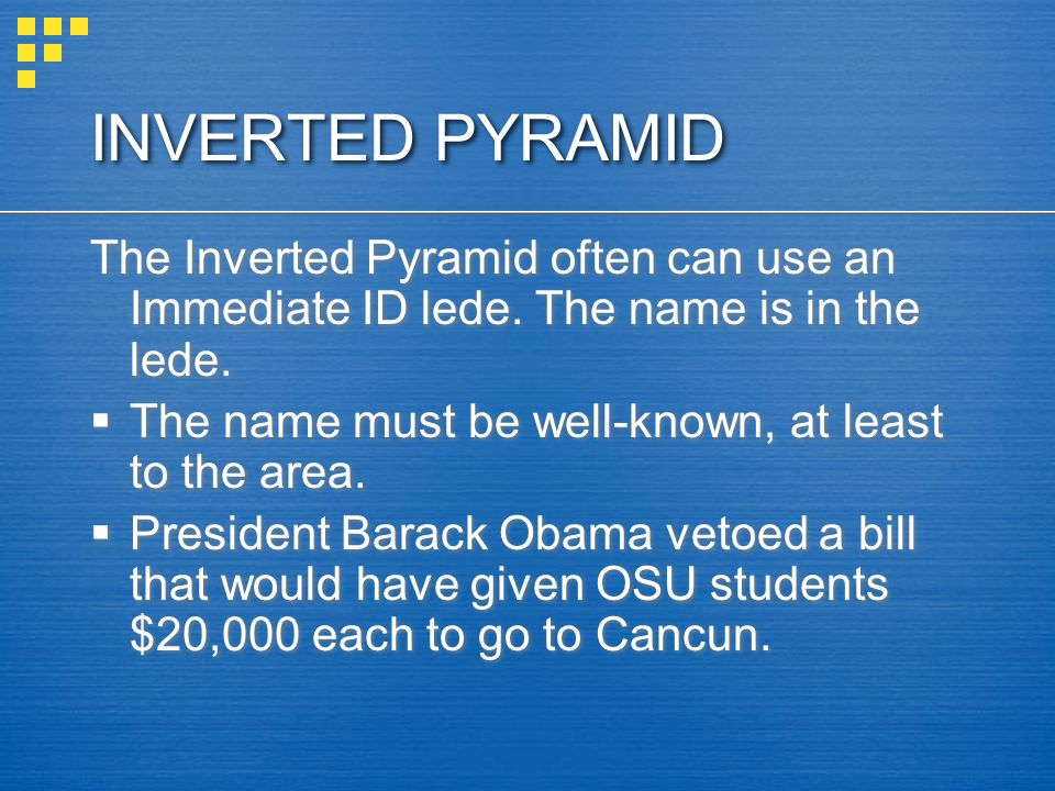 INVERTED PYRAMID The Inverted Pyramid often can use an Immediate ID lede.