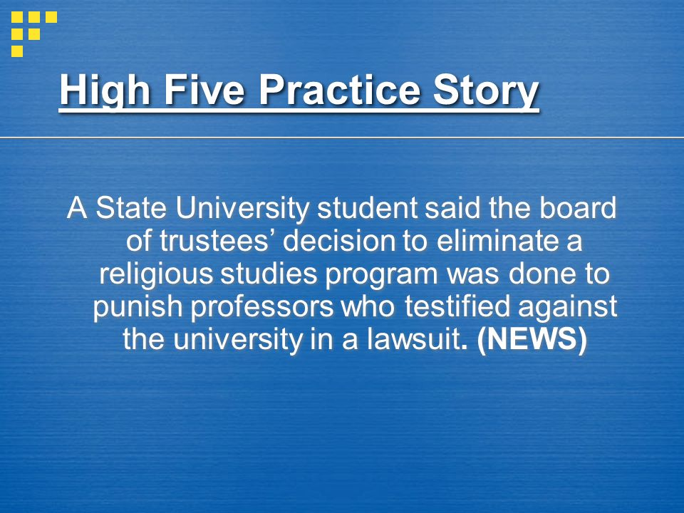 High Five Practice Story A State University student said the board of trustees decision to eliminate a religious studies program was done to punish professors who testified against the university in a lawsuit.