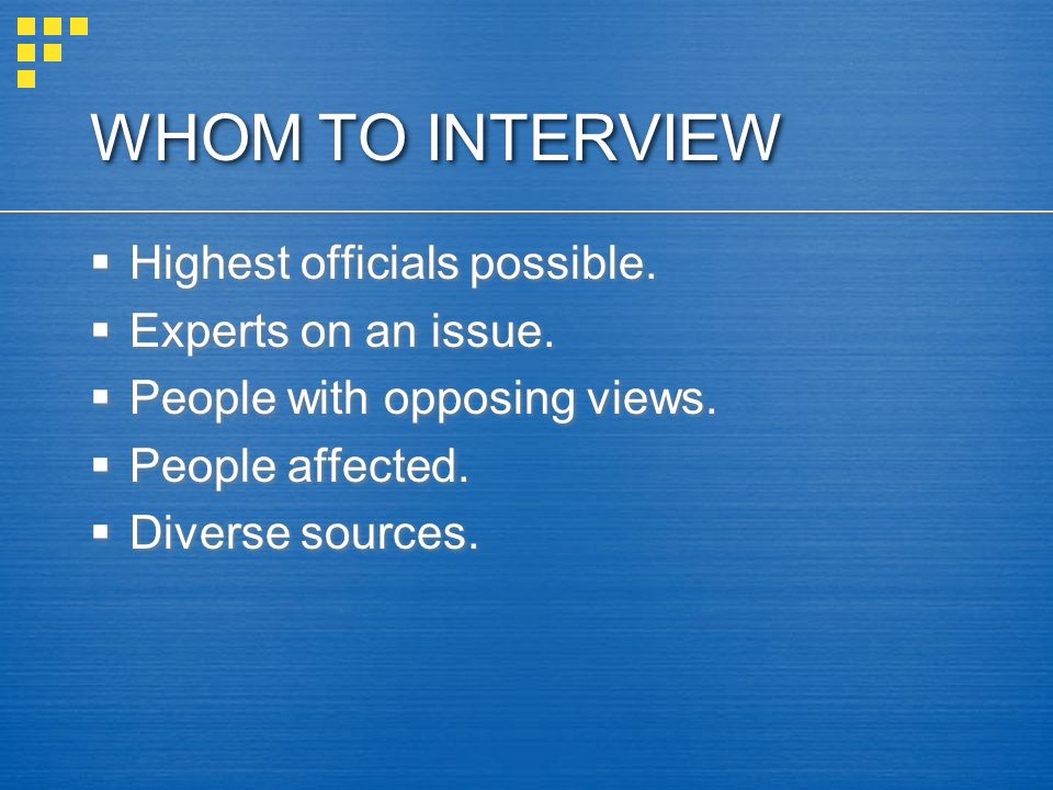 WHOM TO INTERVIEW Highest officials possible.Experts on an issue.