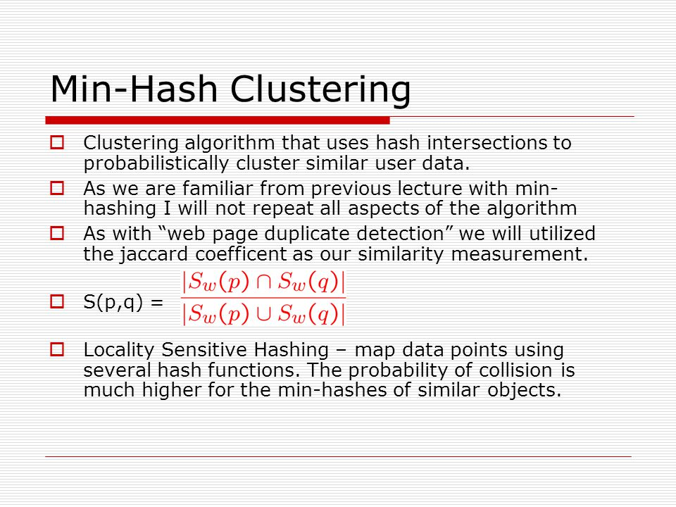 Min-Hash Clustering Clustering algorithm that uses hash intersections to probabilistically cluster similar user data. As we are familiar from previous
