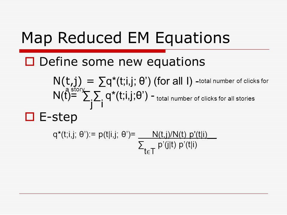 Map Reduced EM Equations Define some new equations N(t,j) = q*(t;i,j; θ) (for all I) - total number of clicks for a story N(t)= j i q*(t;i,j;θ) - total number of clicks for all stories E-step q*(t;i,j; θ):= p(t|i,j; θ)= N(t,j)/N(t) p (t|i)__ tT p(j|t) p(t|i)