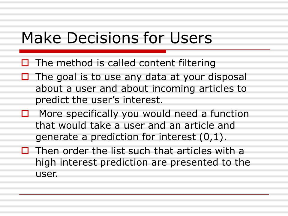 Make Decisions for Users The method is called content filtering The goal is to use any data at your disposal about a user and about incoming articles