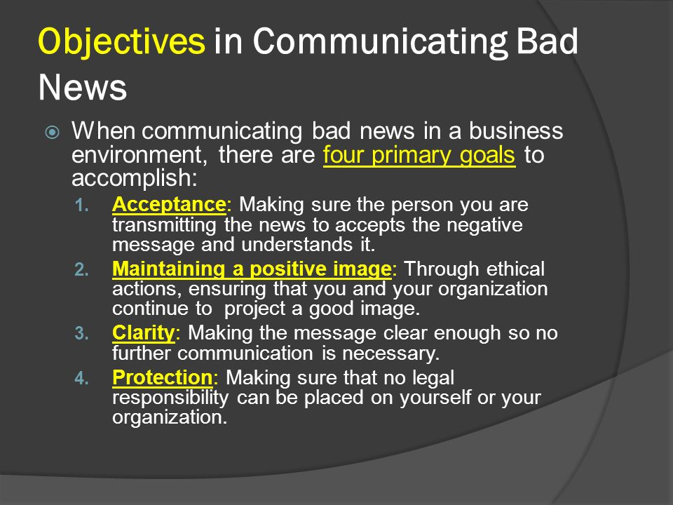 Objectives in Communicating Bad News When communicating bad news in a business environment, there are four primary goals to accomplish: 1. Acceptance: