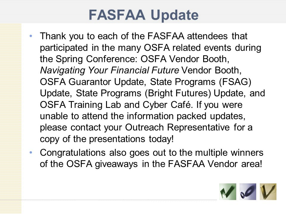 FASFAA Update Thank you to each of the FASFAA attendees that participated in the many OSFA related events during the Spring Conference: OSFA Vendor Booth, Navigating Your Financial Future Vendor Booth, OSFA Guarantor Update, State Programs (FSAG) Update, State Programs (Bright Futures) Update, and OSFA Training Lab and Cyber Café.