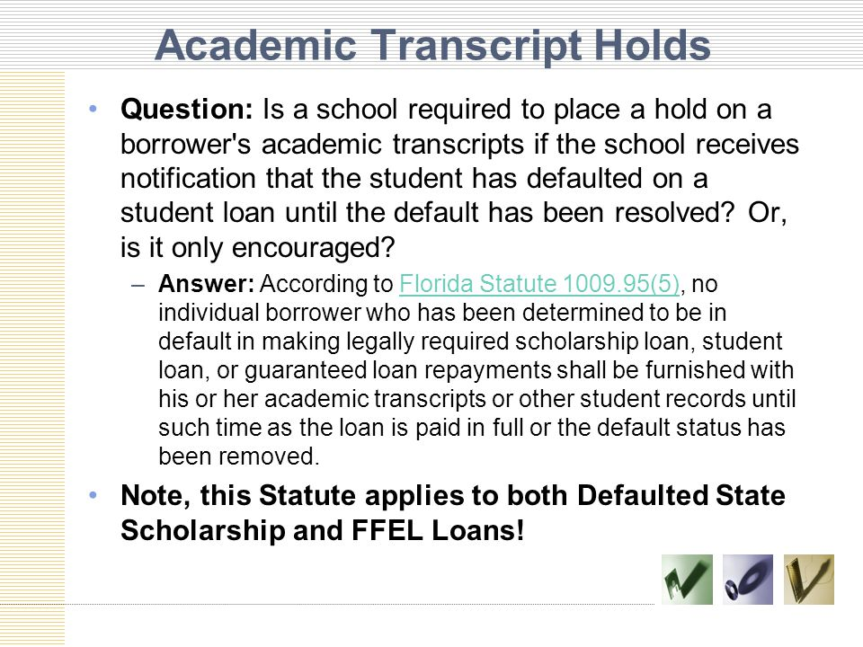 Academic Transcript Holds Question: Is a school required to place a hold on a borrower s academic transcripts if the school receives notification that the student has defaulted on a student loan until the default has been resolved.