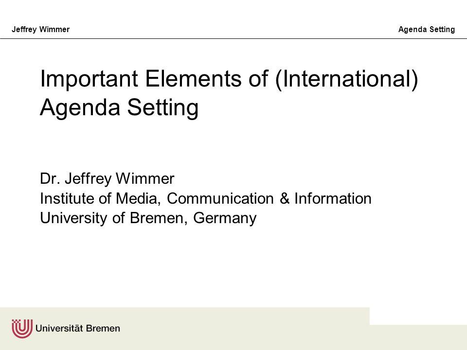 Jeffrey WimmerAgenda Setting Important Elements of (International) Agenda Setting Dr. Jeffrey Wimmer Institute of Media, Communication & Information U