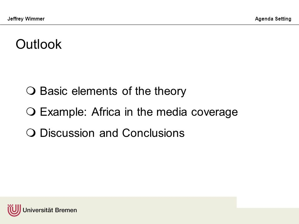 Jeffrey WimmerAgenda Setting Basic elements of the theory Example: Africa in the media coverage Discussion and Conclusions Outlook