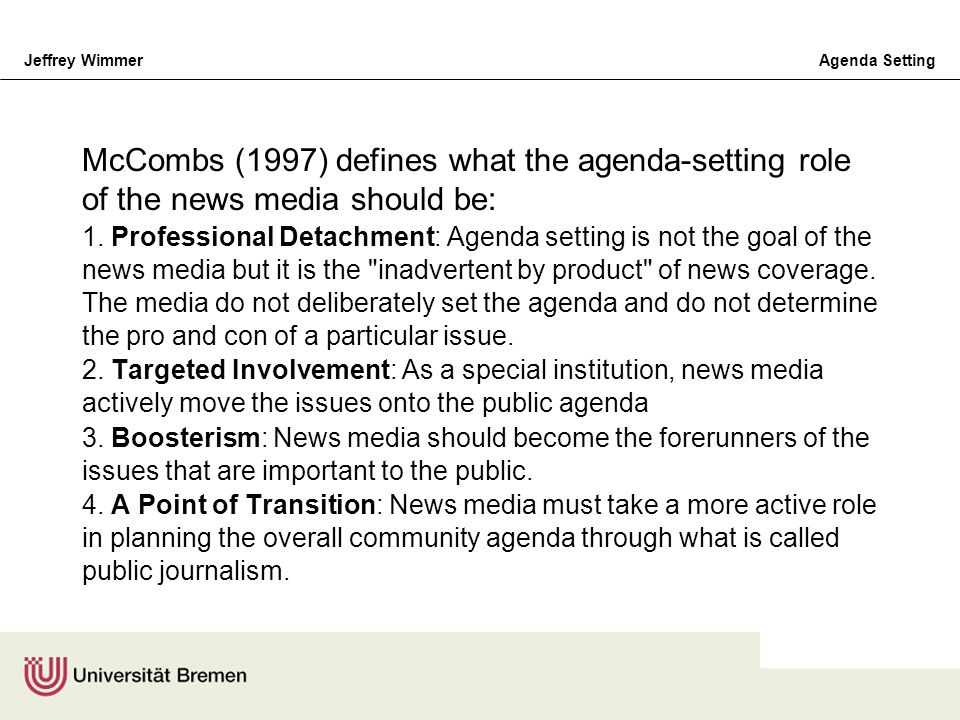Jeffrey WimmerAgenda Setting McCombs (1997) defines what the agenda-setting role of the news media should be: 1. Professional Detachment: Agenda setti