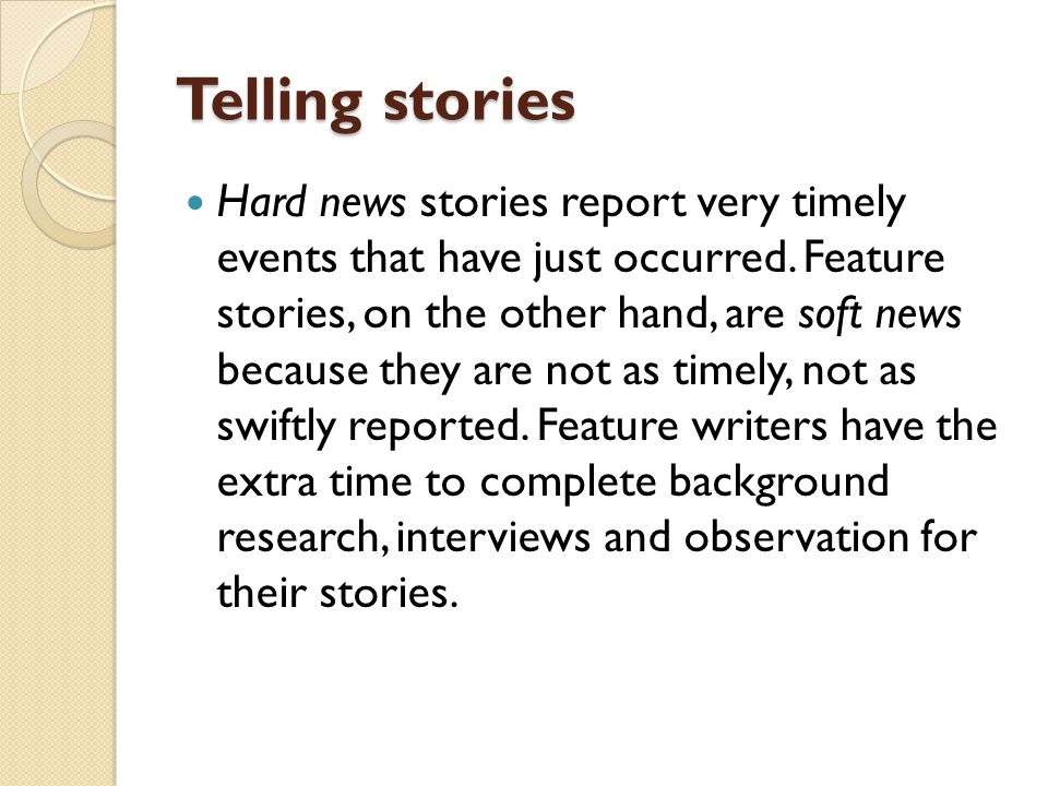 Telling stories Hard news stories report very timely events that have just occurred. Feature stories, on the other hand, are soft news because they ar
