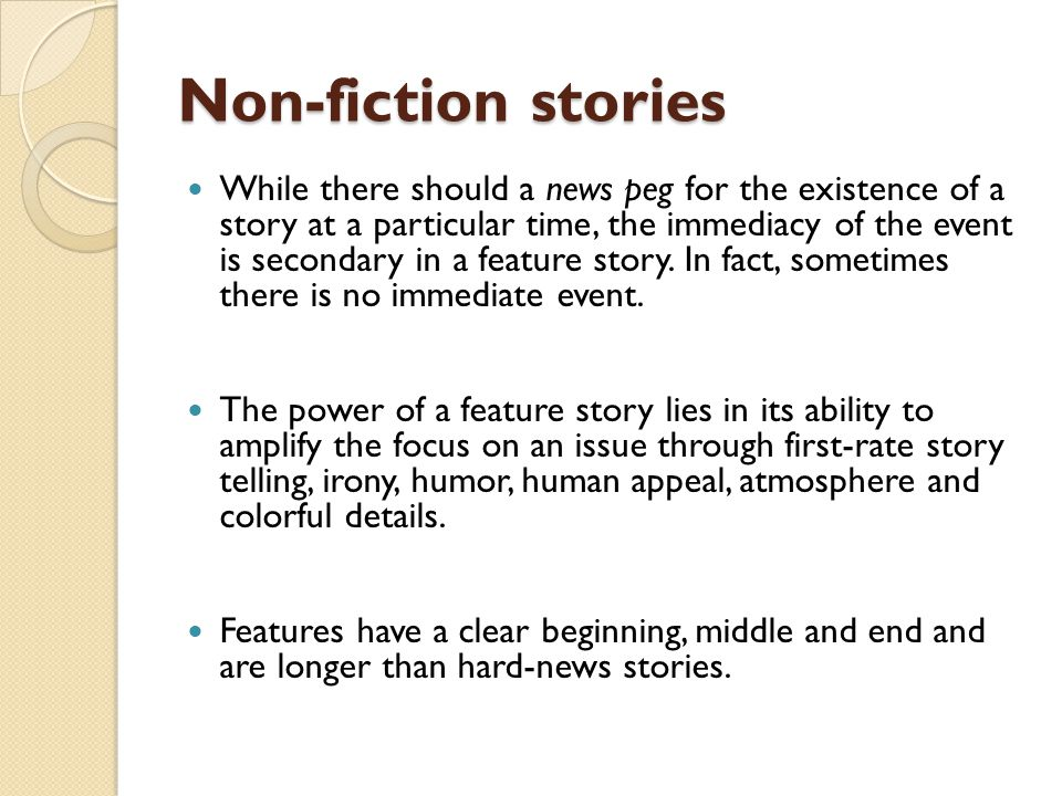Non-fiction stories While there should a news peg for the existence of a story at a particular time, the immediacy of the event is secondary in a feat