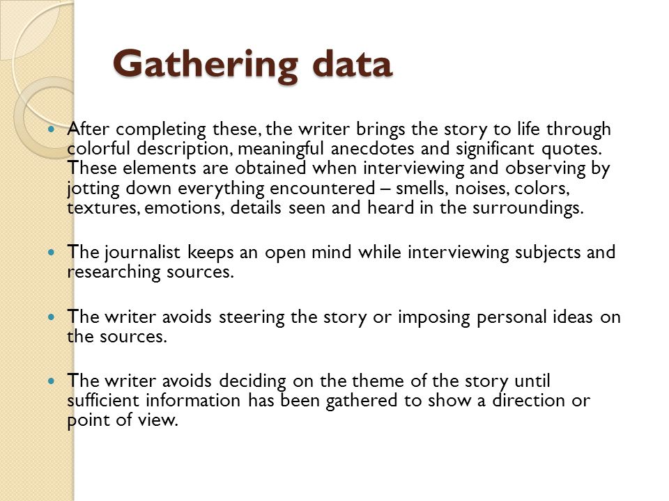 Gathering data After completing these, the writer brings the story to life through colorful description, meaningful anecdotes and significant quotes.