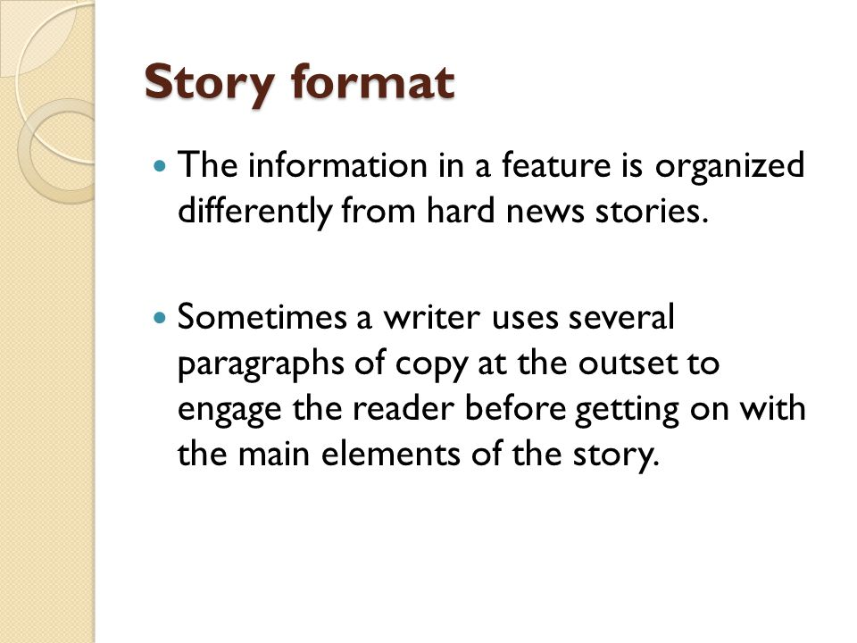 Story format The information in a feature is organized differently from hard news stories. Sometimes a writer uses several paragraphs of copy at the o