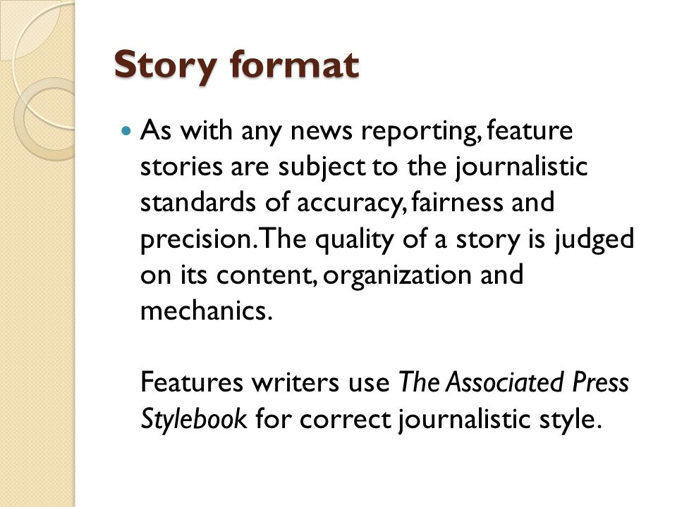 Story format As with any news reporting, feature stories are subject to the journalistic standards of accuracy, fairness and precision. The quality of