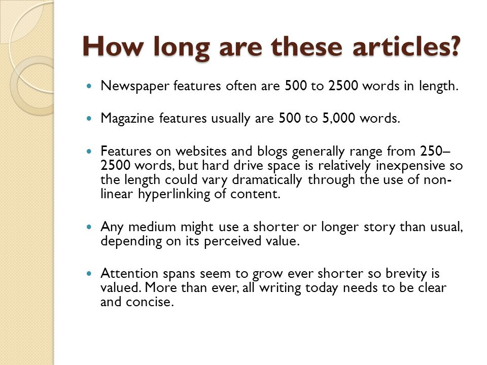 How long are these articles? Newspaper features often are 500 to 2500 words in length. Magazine features usually are 500 to 5,000 words. Features on w