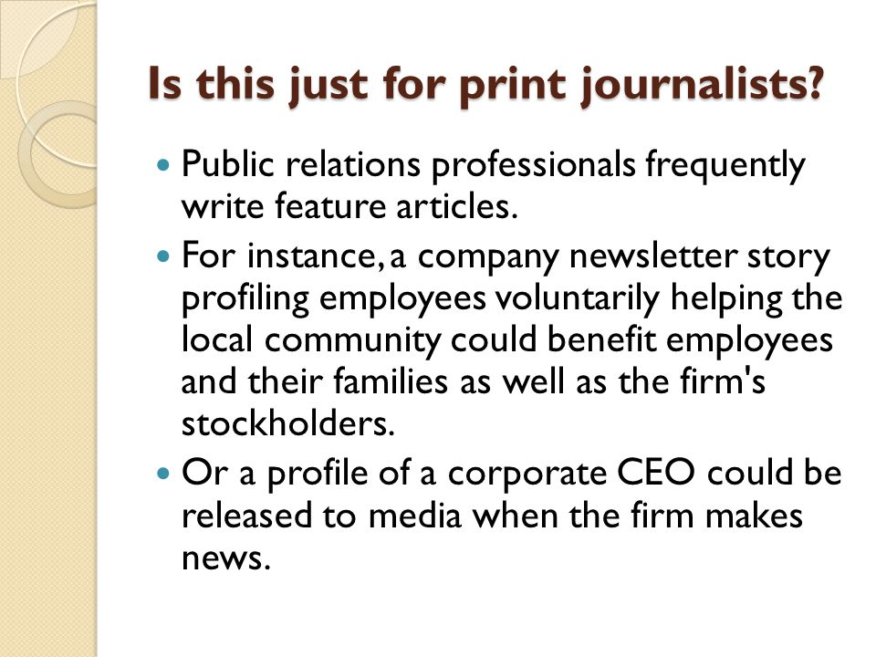 Is this just for print journalists? Public relations professionals frequently write feature articles. For instance, a company newsletter story profili
