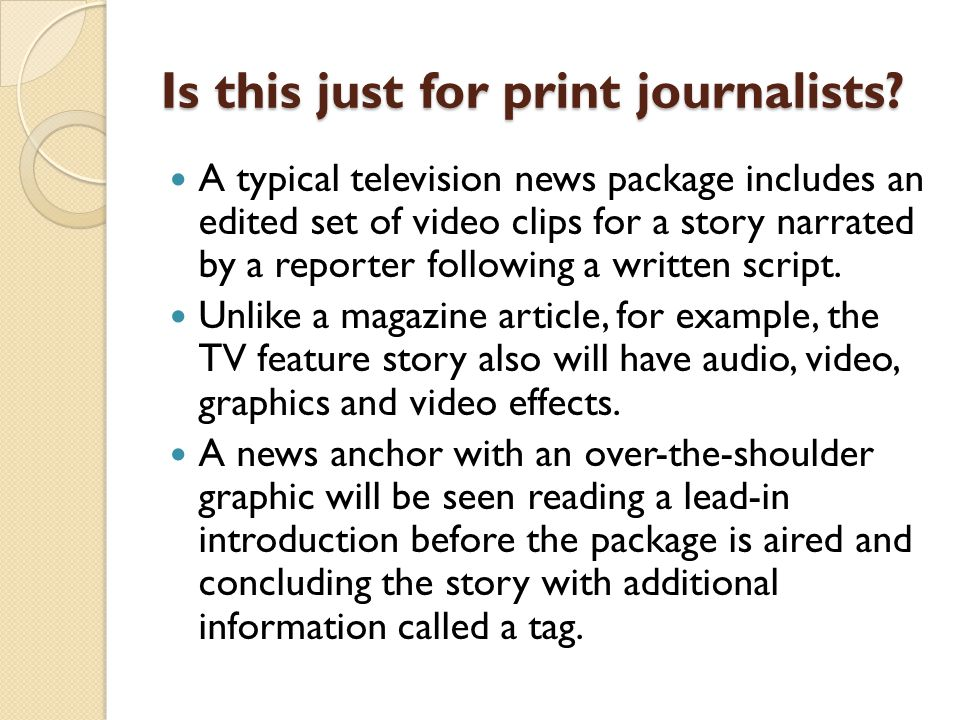 Is this just for print journalists? A typical television news package includes an edited set of video clips for a story narrated by a reporter followi