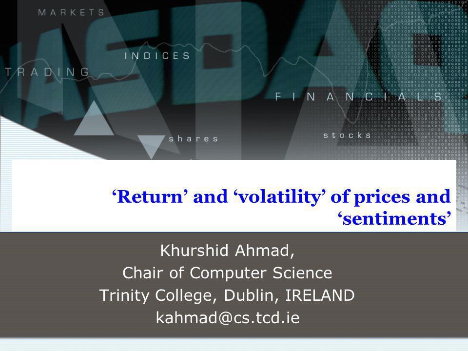 Return and volatility of prices and sentiments Khurshid Ahmad, Chair of Computer Science Trinity College, Dublin, IRELAND kahmad@cs.tcd.ie
